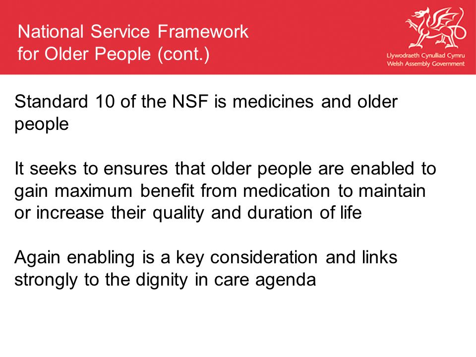 Standard 10 of the NSF is medicines and older people It seeks to ensures that older people are enabled to gain maximum benefit from medication to maintain or increase their quality and duration of life Again enabling is a key consideration and links strongly to the dignity in care agenda National Service Framework for Older People (cont.)