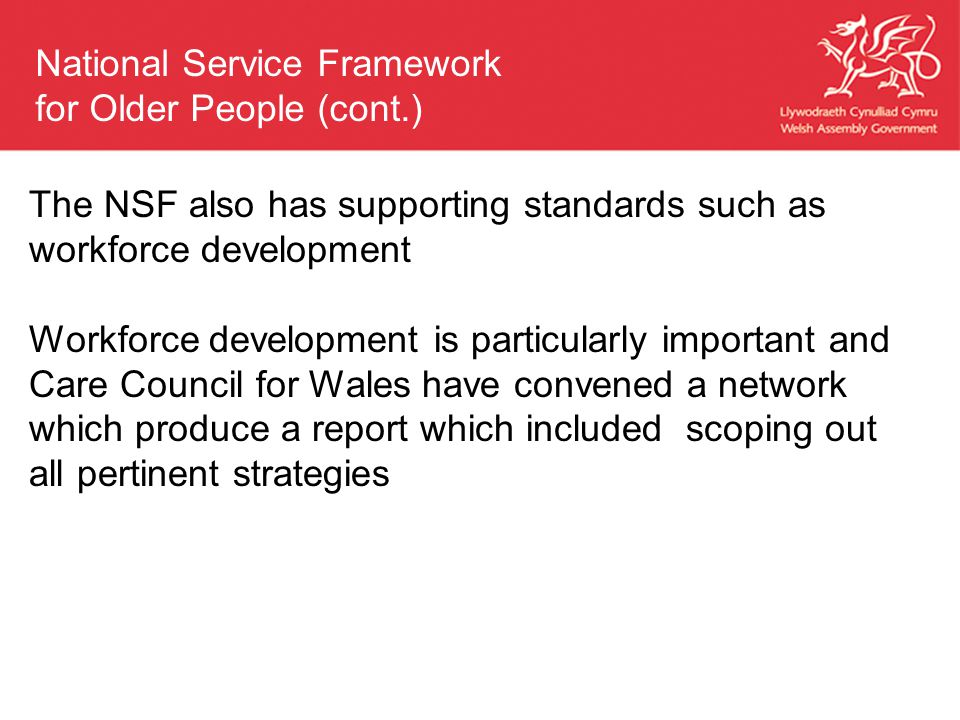 The NSF also has supporting standards such as workforce development Workforce development is particularly important and Care Council for Wales have convened a network which produce a report which included scoping out all pertinent strategies National Service Framework for Older People (cont.)