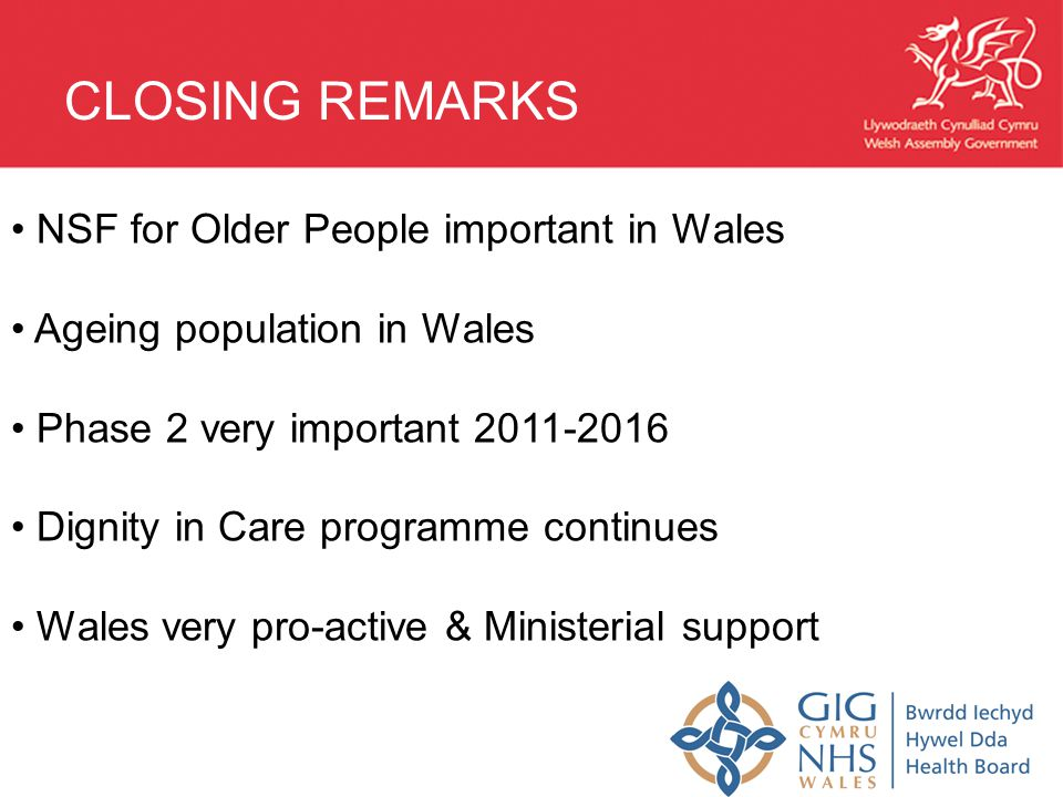 NSF for Older People important in Wales Ageing population in Wales Phase 2 very important Dignity in Care programme continues Wales very pro-active & Ministerial support CLOSING REMARKS