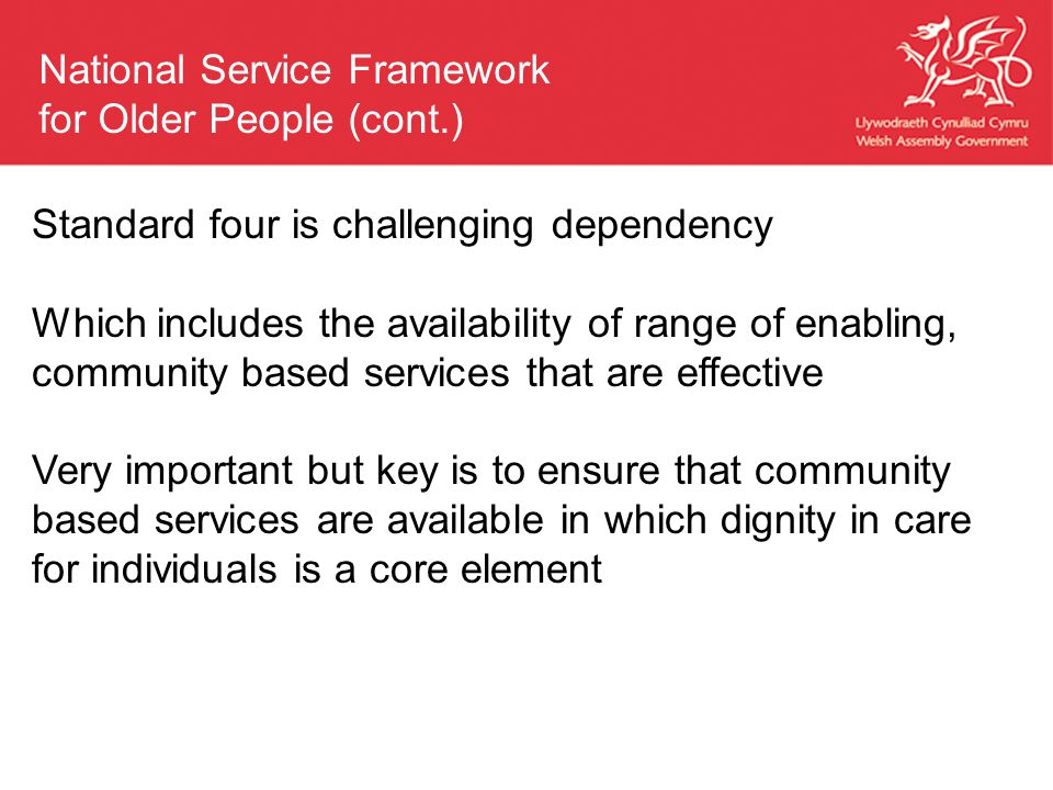 Standard four is challenging dependency Which includes the availability of range of enabling, community based services that are effective Very important but key is to ensure that community based services are available in which dignity in care for individuals is a core element National Service Framework for Older People (cont.)