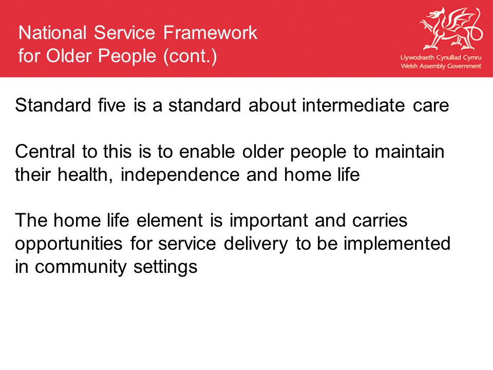 Standard five is a standard about intermediate care Central to this is to enable older people to maintain their health, independence and home life The home life element is important and carries opportunities for service delivery to be implemented in community settings National Service Framework for Older People (cont.)