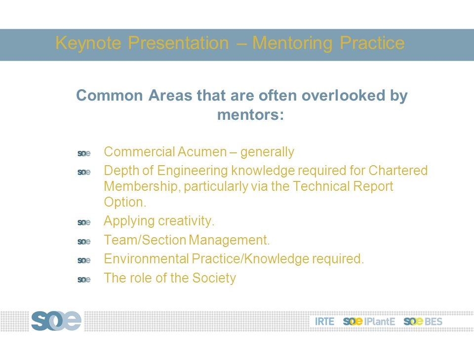 Common Areas that are often overlooked by mentors: Commercial Acumen – generally Depth of Engineering knowledge required for Chartered Membership, particularly via the Technical Report Option.