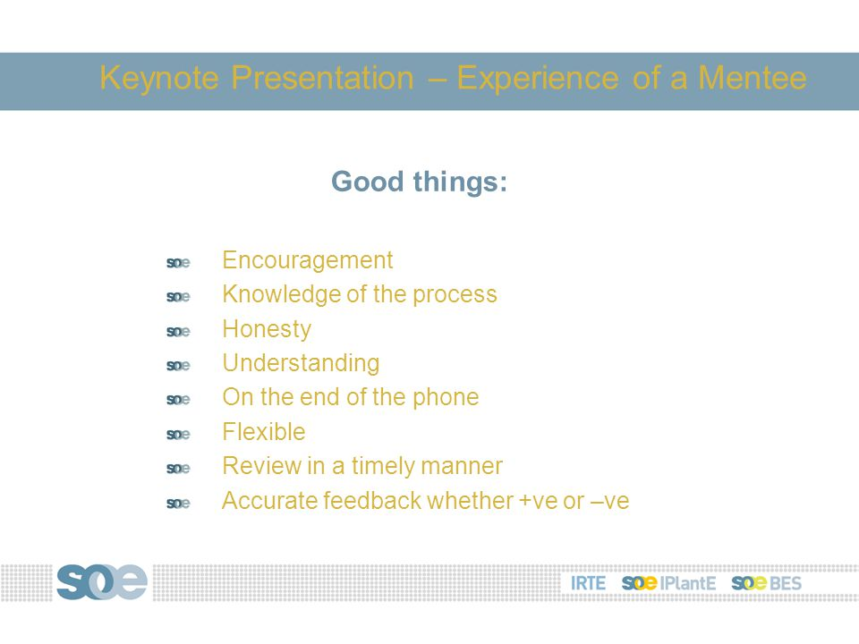 Good things: Encouragement Knowledge of the process Honesty Understanding On the end of the phone Flexible Review in a timely manner Accurate feedback whether +ve or –ve Keynote Presentation – Experience of a Mentee
