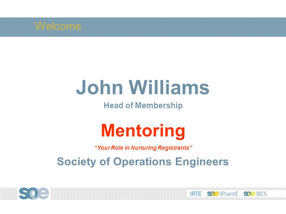 John Williams Head of Membership Mentoring Your Role in Nurturing Registrants Society of Operations Engineers Welcome