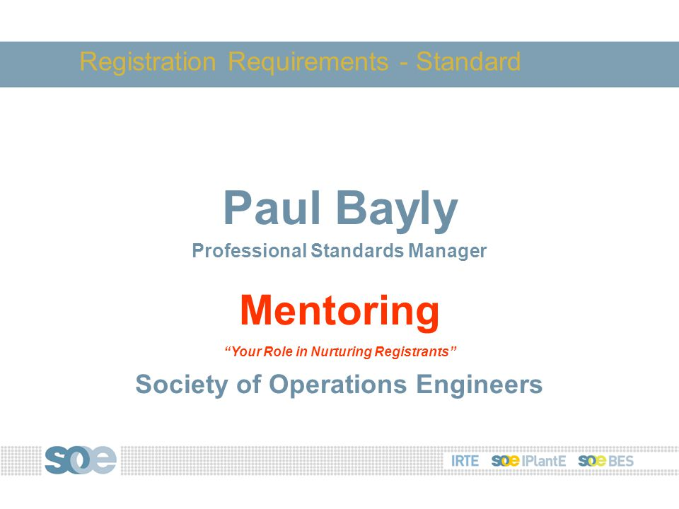 Paul Bayly Professional Standards Manager Mentoring Your Role in Nurturing Registrants Society of Operations Engineers Registration Requirements - Standard