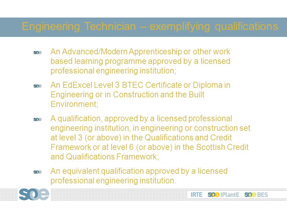 An Advanced/Modern Apprenticeship or other work based learning programme approved by a licensed professional engineering institution; An EdExcel Level 3 BTEC Certificate or Diploma in Engineering or in Construction and the Built Environment; A qualification, approved by a licensed professional engineering institution, in engineering or construction set at level 3 (or above) in the Qualifications and Credit Framework or at level 6 (or above) in the Scottish Credit and Qualifications Framework; An equivalent qualification approved by a licensed professional engineering institution.