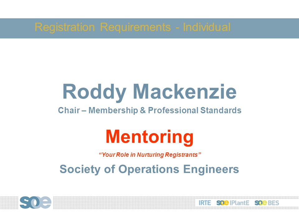 Roddy Mackenzie Chair – Membership & Professional Standards Mentoring Your Role in Nurturing Registrants Society of Operations Engineers Registration Requirements - Individual