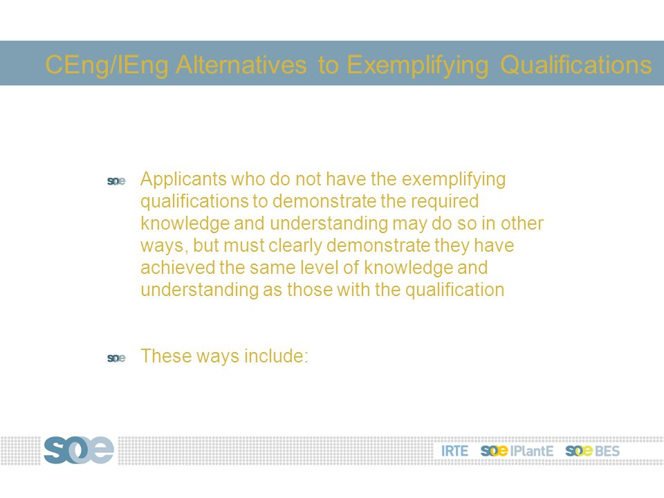 CEng/IEng Alternatives to Exemplifying Qualifications Applicants who do not have the exemplifying qualifications to demonstrate the required knowledge and understanding may do so in other ways, but must clearly demonstrate they have achieved the same level of knowledge and understanding as those with the qualification These ways include: