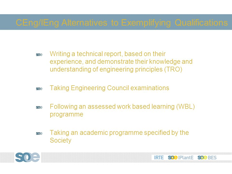 Writing a technical report, based on their experience, and demonstrate their knowledge and understanding of engineering principles (TRO) Taking Engineering Council examinations Following an assessed work based learning (WBL) programme Taking an academic programme specified by the Society CEng/IEng Alternatives to Exemplifying Qualifications