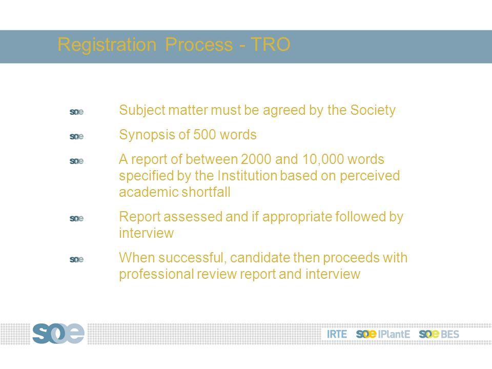 Subject matter must be agreed by the Society Synopsis of 500 words A report of between 2000 and 10,000 words specified by the Institution based on perceived academic shortfall Report assessed and if appropriate followed by interview When successful, candidate then proceeds with professional review report and interview Registration Process - TRO