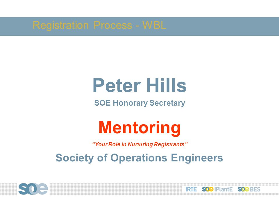 Peter Hills SOE Honorary Secretary Mentoring Your Role in Nurturing Registrants Society of Operations Engineers Registration Process - WBL