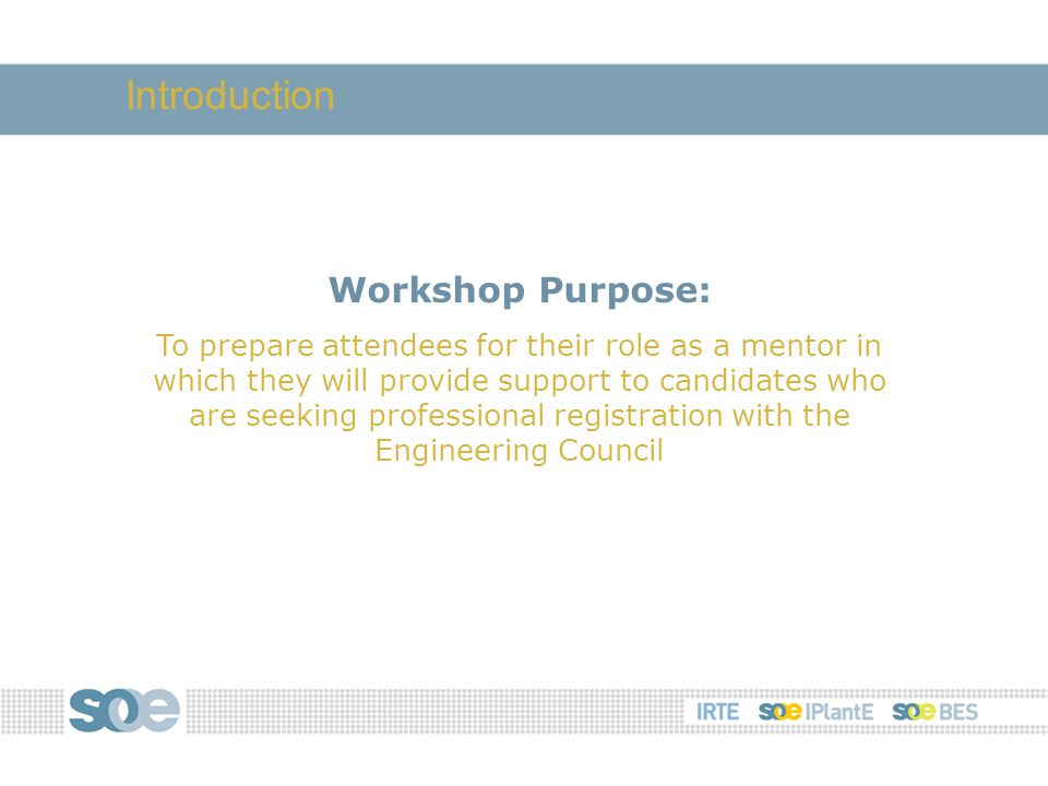 Workshop Purpose: To prepare attendees for their role as a mentor in which they will provide support to candidates who are seeking professional registration with the Engineering Council Introduction