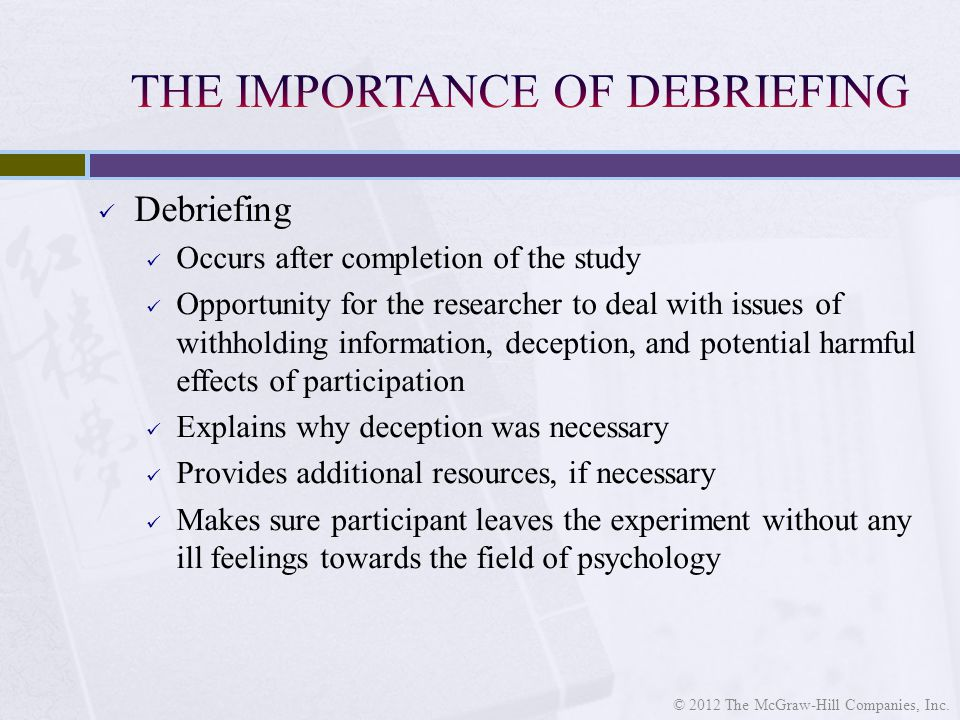 Debriefing Occurs after completion of the study Opportunity for the researcher to deal with issues of withholding information, deception, and potential harmful effects of participation Explains why deception was necessary Provides additional resources, if necessary Makes sure participant leaves the experiment without any ill feelings towards the field of psychology © 2012 The McGraw-Hill Companies, Inc.