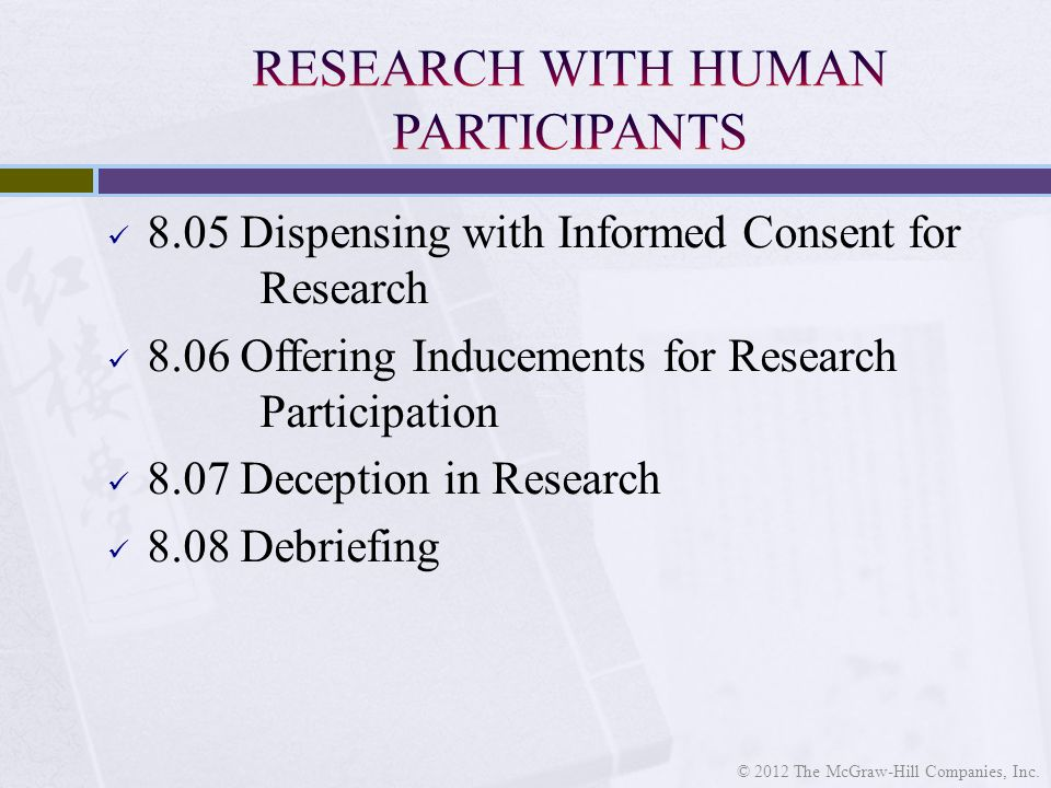 8.05 Dispensing with Informed Consent for Research 8.06 Offering Inducements for Research Participation 8.07 Deception in Research 8.08 Debriefing © 2012 The McGraw-Hill Companies, Inc.