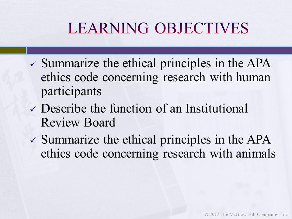 Summarize the ethical principles in the APA ethics code concerning research with human participants Describe the function of an Institutional Review Board Summarize the ethical principles in the APA ethics code concerning research with animals © 2012 The McGraw-Hill Companies, Inc.