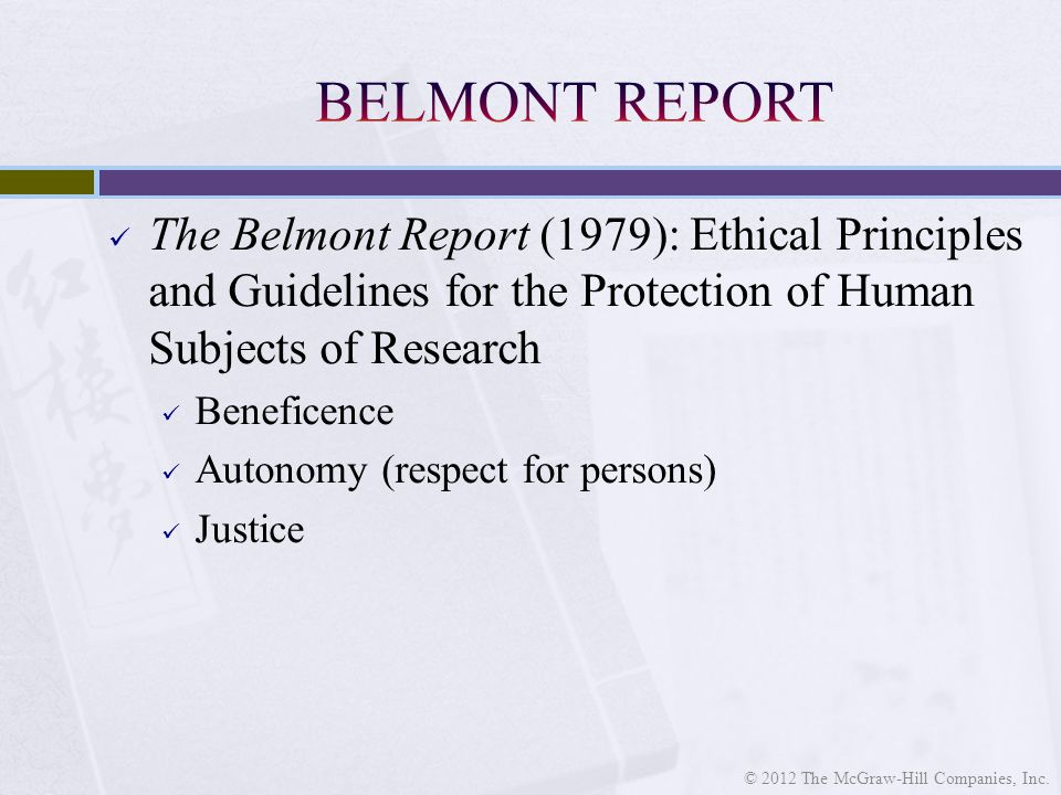 The Belmont Report (1979): Ethical Principles and Guidelines for the Protection of Human Subjects of Research Beneficence Autonomy (respect for persons) Justice © 2012 The McGraw-Hill Companies, Inc.