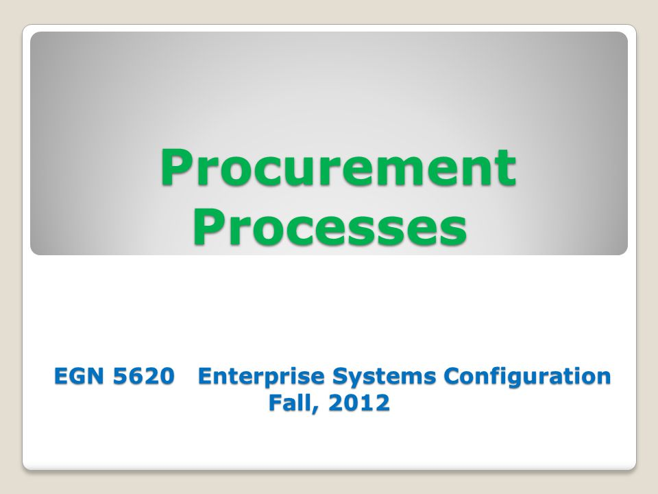 Procurement Processes EGN 5620 Enterprise Systems Configuration Fall, 2012 Procurement Processes EGN 5620 Enterprise Systems Configuration Fall, 2012