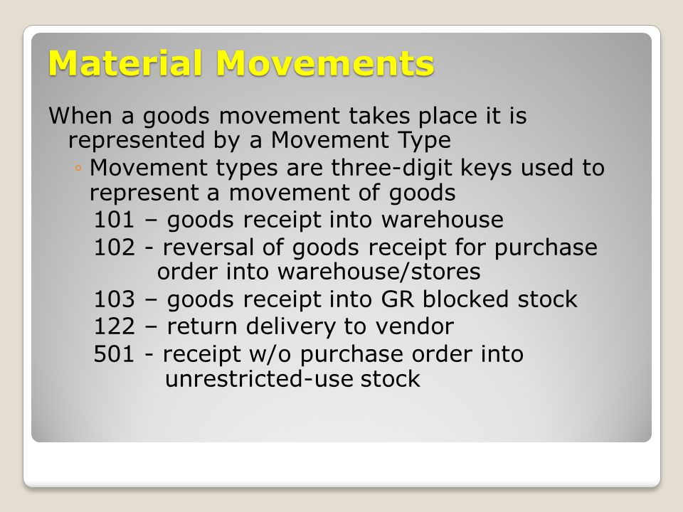 Material Movements When a goods movement takes place it is represented by a Movement Type ◦Movement types are three-digit keys used to represent a movement of goods 101 – goods receipt into warehouse reversal of goods receipt for purchase order into warehouse/stores 103 – goods receipt into GR blocked stock 122 – return delivery to vendor receipt w/o purchase order into unrestricted-use stock