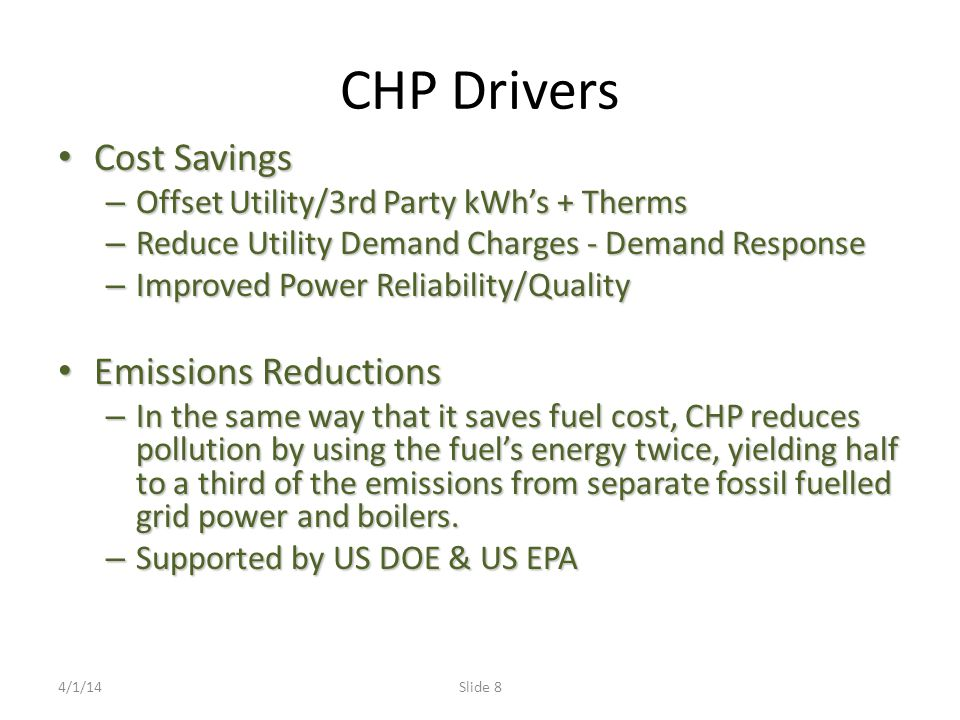 CHP Drivers Cost Savings Cost Savings – Offset Utility/3rd Party kWh's + Therms – Reduce Utility Demand Charges - Demand Response – Improved Power Reliability/Quality Emissions Reductions Emissions Reductions – In the same way that it saves fuel cost, CHP reduces pollution by using the fuel's energy twice, yielding half to a third of the emissions from separate fossil fuelled grid power and boilers.