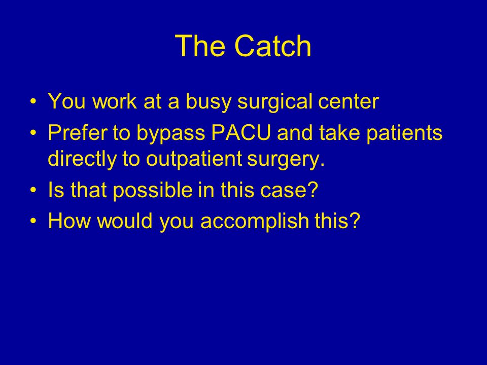 The Catch You work at a busy surgical center Prefer to bypass PACU and take patients directly to outpatient surgery.