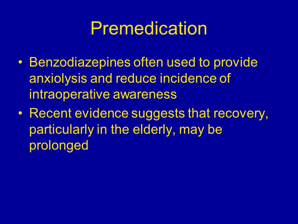 Premedication Benzodiazepines often used to provide anxiolysis and reduce incidence of intraoperative awareness Recent evidence suggests that recovery, particularly in the elderly, may be prolonged
