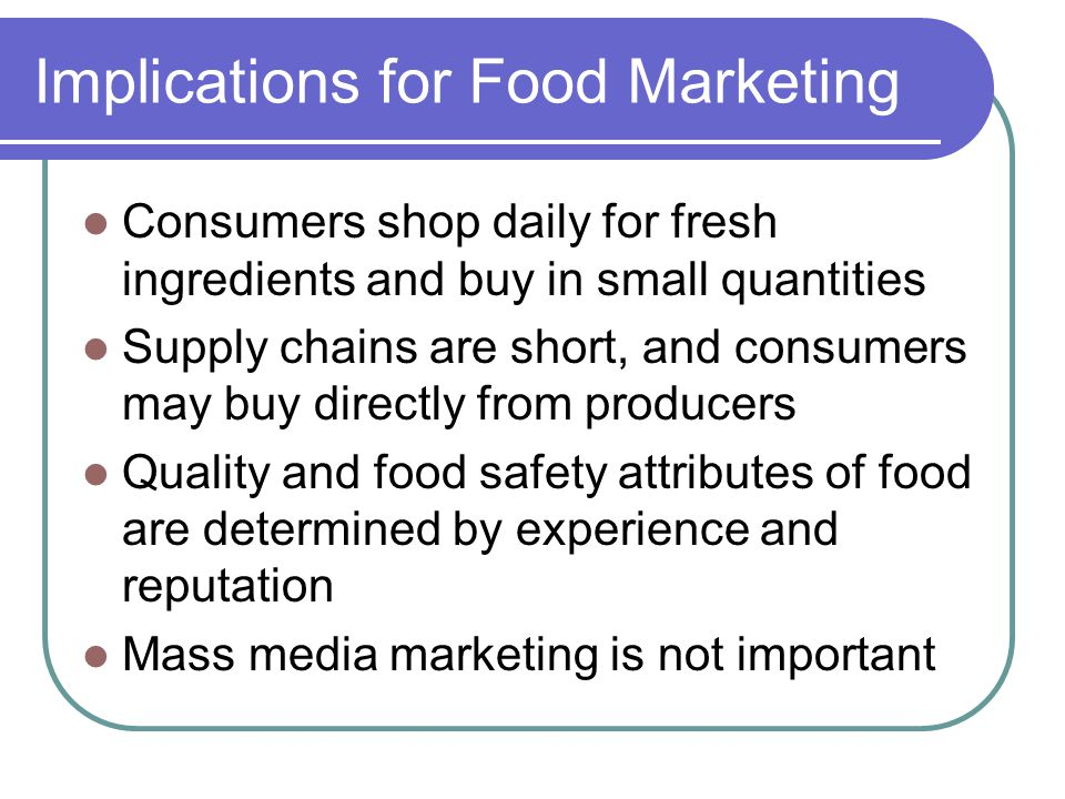 Implications for Food Marketing Consumers shop daily for fresh ingredients and buy in small quantities Supply chains are short, and consumers may buy directly from producers Quality and food safety attributes of food are determined by experience and reputation Mass media marketing is not important