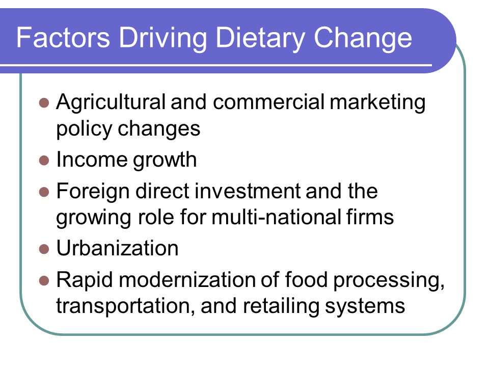 Factors Driving Dietary Change Agricultural and commercial marketing policy changes Income growth Foreign direct investment and the growing role for multi-national firms Urbanization Rapid modernization of food processing, transportation, and retailing systems