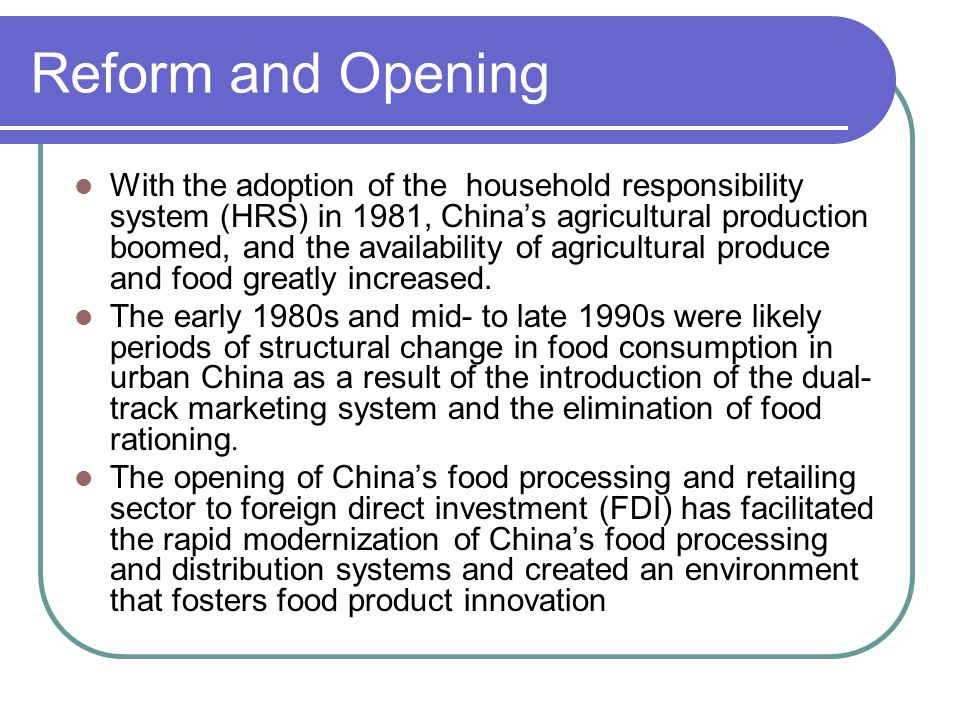 Reform and Opening With the adoption of the household responsibility system (HRS) in 1981, China's agricultural production boomed, and the availability of agricultural produce and food greatly increased.