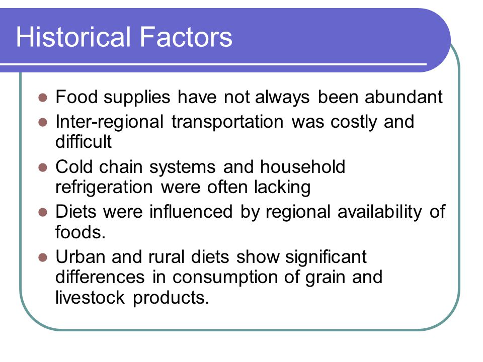 Historical Factors Food supplies have not always been abundant Inter-regional transportation was costly and difficult Cold chain systems and household refrigeration were often lacking Diets were influenced by regional availability of foods.