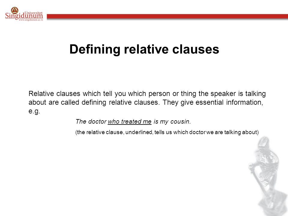 Defining relative clauses Relative clauses which tell you which person or thing the speaker is talking about are called defining relative clauses.