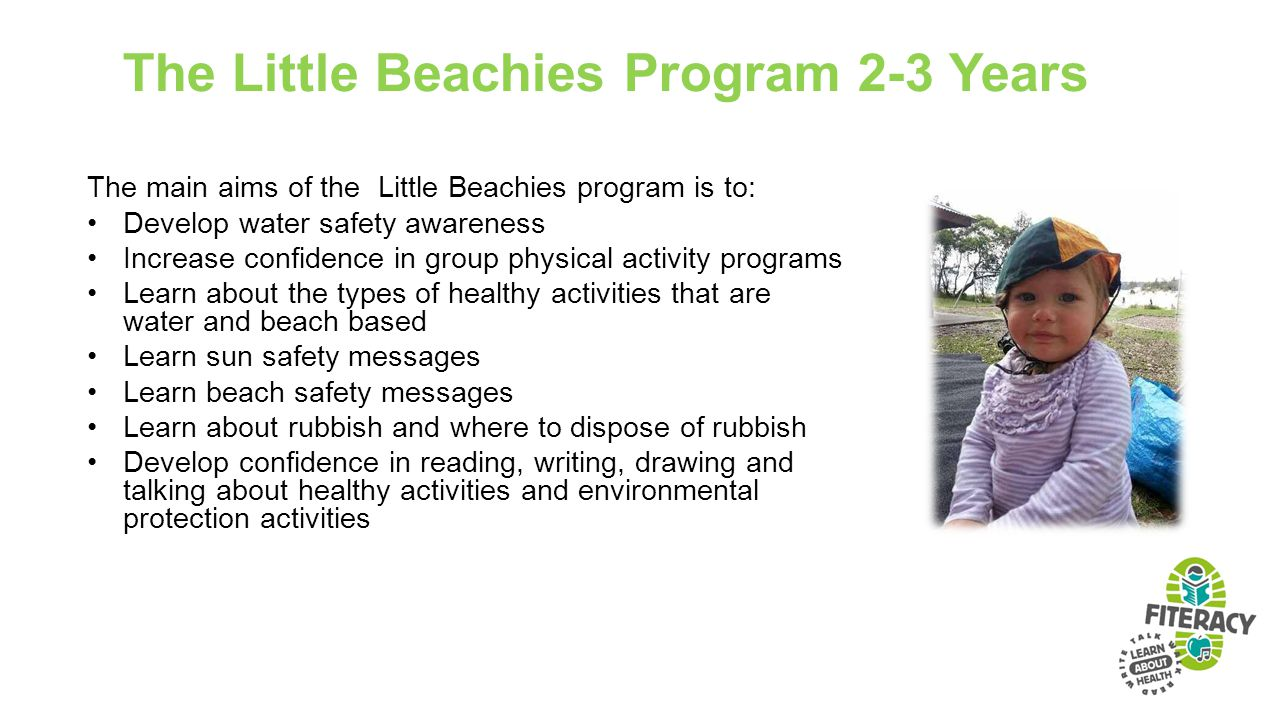 The Little Beachies Program 2-3 Years The main aims of the Little Beachies program is to: Develop water safety awareness Increase confidence in group physical activity programs Learn about the types of healthy activities that are water and beach based Learn sun safety messages Learn beach safety messages Learn about rubbish and where to dispose of rubbish Develop confidence in reading, writing, drawing and talking about healthy activities and environmental protection activities