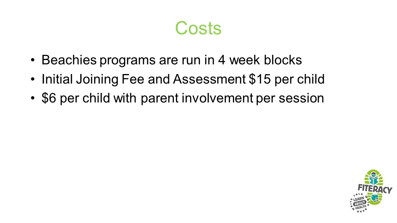 Costs Beachies programs are run in 4 week blocks Initial Joining Fee and Assessment $15 per child $6 per child with parent involvement per session