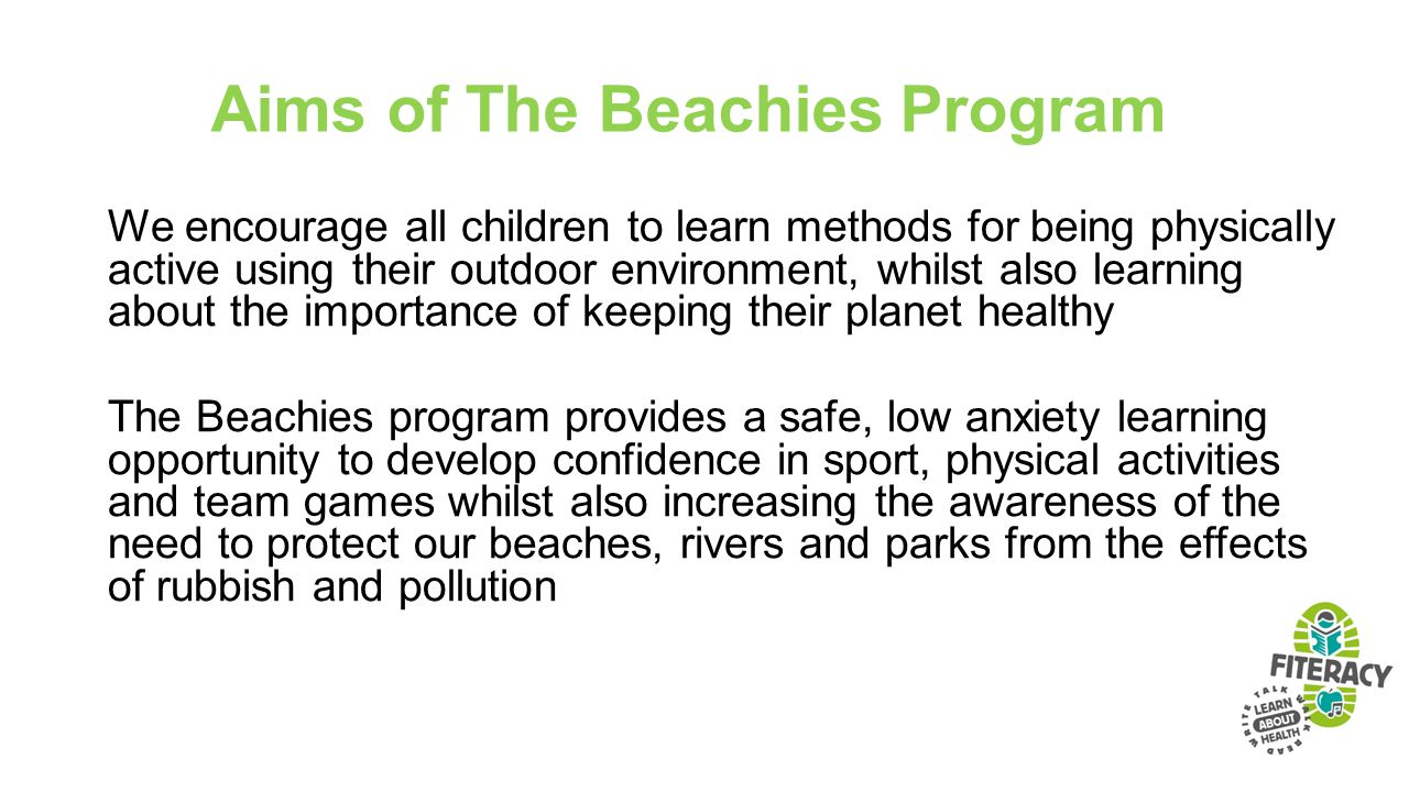 Aims of The Beachies Program We encourage all children to learn methods for being physically active using their outdoor environment, whilst also learning about the importance of keeping their planet healthy The Beachies program provides a safe, low anxiety learning opportunity to develop confidence in sport, physical activities and team games whilst also increasing the awareness of the need to protect our beaches, rivers and parks from the effects of rubbish and pollution