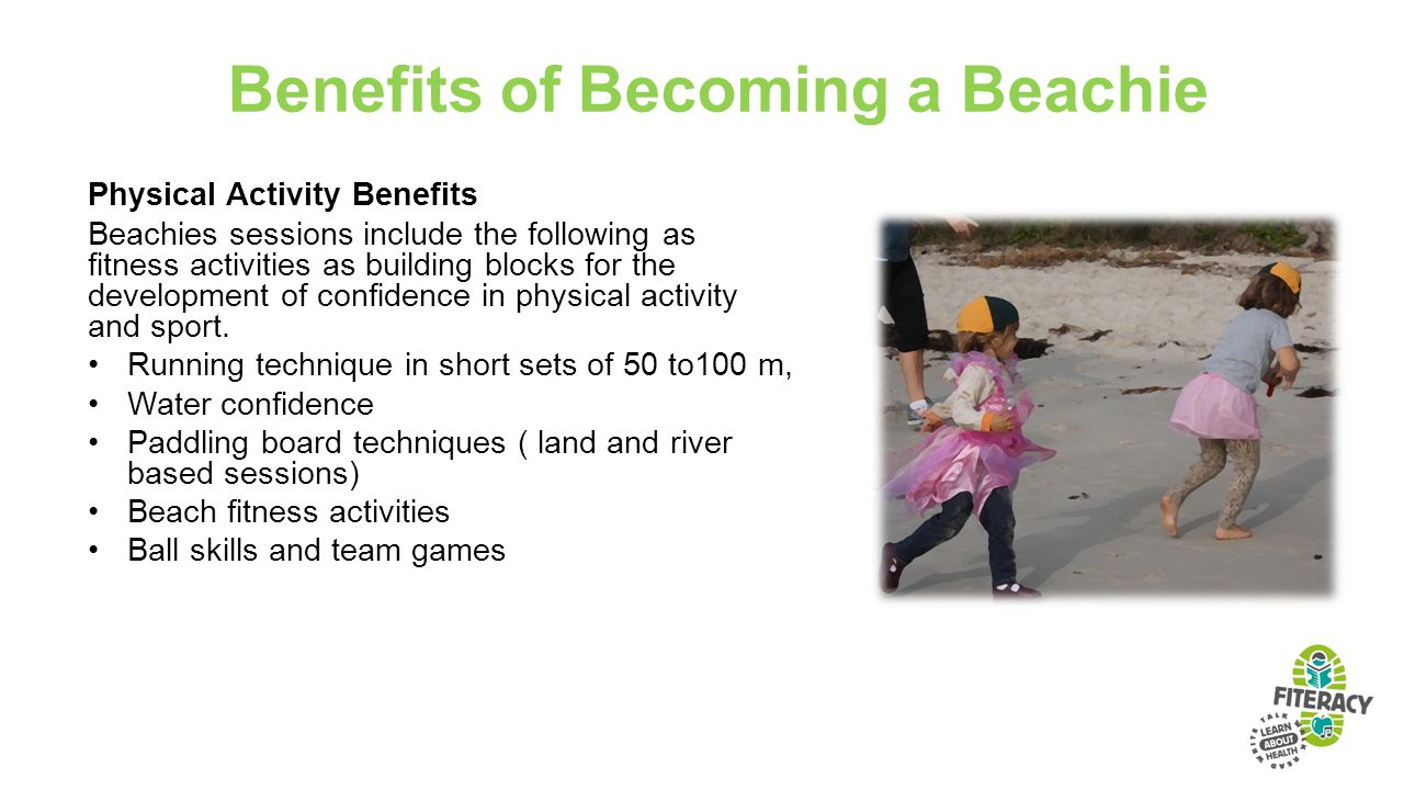 Benefits of Becoming a Beachie Physical Activity Benefits Beachies sessions include the following as fitness activities as building blocks for the development of confidence in physical activity and sport.