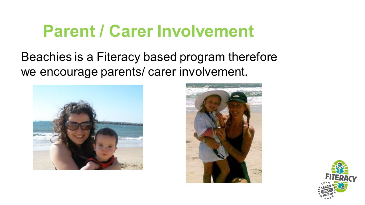 Parent / Carer Involvement Beachies is a Fiteracy based program therefore we encourage parents/ carer involvement.