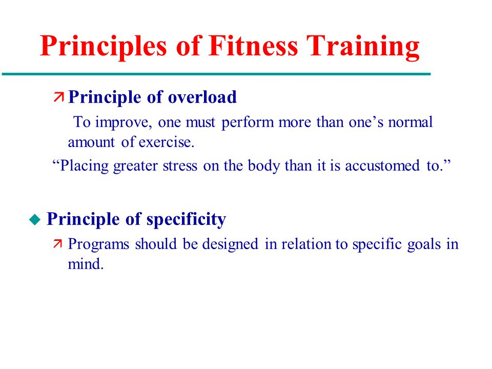 Principles of Fitness Training ä Principle of overload To improve, one must perform more than one's normal amount of exercise.