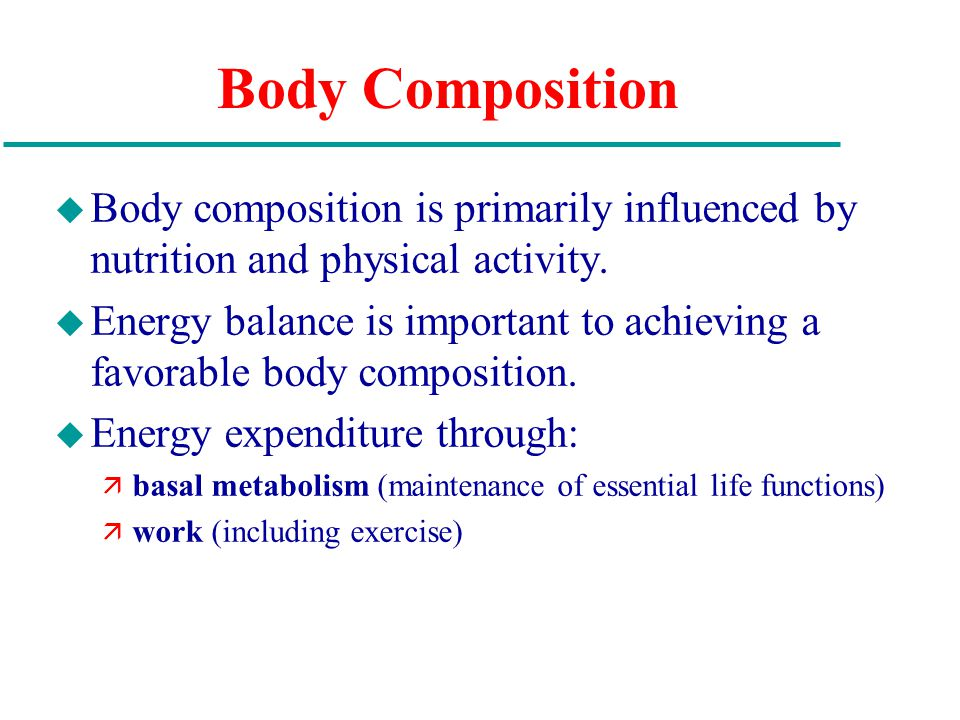 Body Composition u Body composition is primarily influenced by nutrition and physical activity.