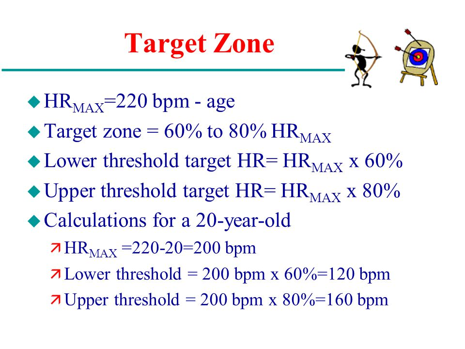Target Zone u HR MAX =220 bpm - age u Target zone = 60% to 80% HR MAX u Lower threshold target HR= HR MAX x 60% u Upper threshold target HR= HR MAX x 80% u Calculations for a 20-year-old ä HR MAX =220-20=200 bpm ä Lower threshold = 200 bpm x 60%=120 bpm ä Upper threshold = 200 bpm x 80%=160 bpm