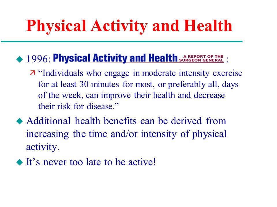 Physical Activity and Health u 1996: : ä Individuals who engage in moderate intensity exercise for at least 30 minutes for most, or preferably all, days of the week, can improve their health and decrease their risk for disease. u Additional health benefits can be derived from increasing the time and/or intensity of physical activity.