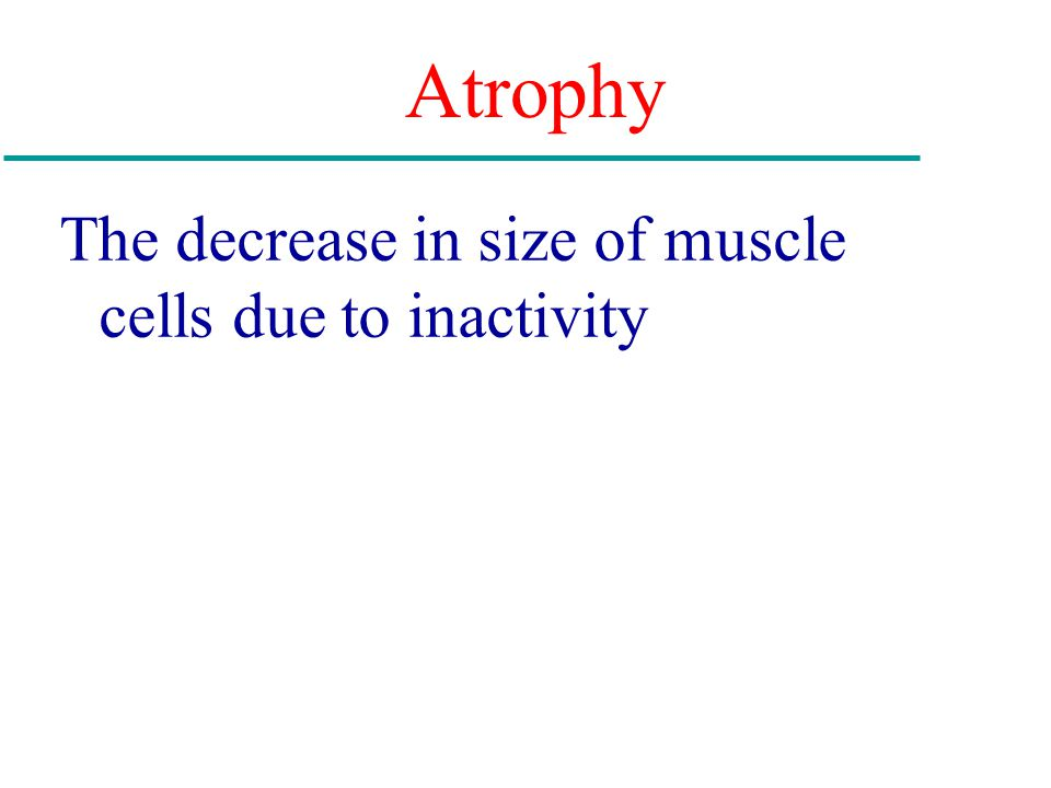 The decrease in size of muscle cells due to inactivity Atrophy