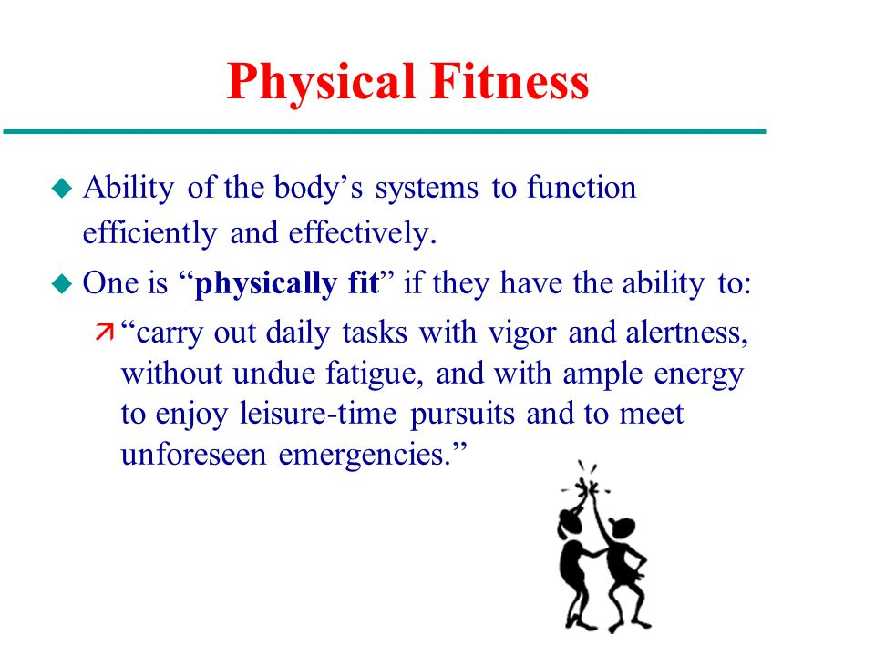 Physical Fitness u Ability of the body's systems to function efficiently and effectively.
