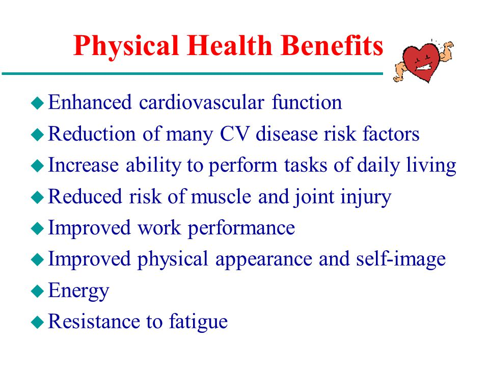 Physical Health Benefits u Enhanced cardiovascular function u Reduction of many CV disease risk factors u Increase ability to perform tasks of daily living u Reduced risk of muscle and joint injury u Improved work performance u Improved physical appearance and self-image u Energy u Resistance to fatigue