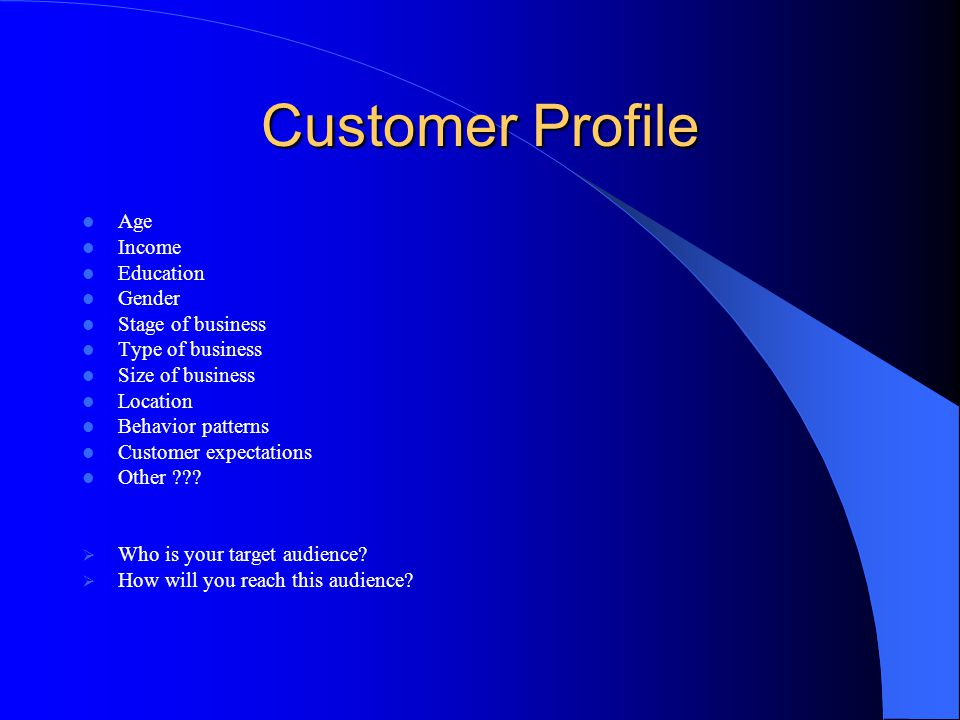 Customer Profile Age Income Education Gender Stage of business Type of business Size of business Location Behavior patterns Customer expectations Other .