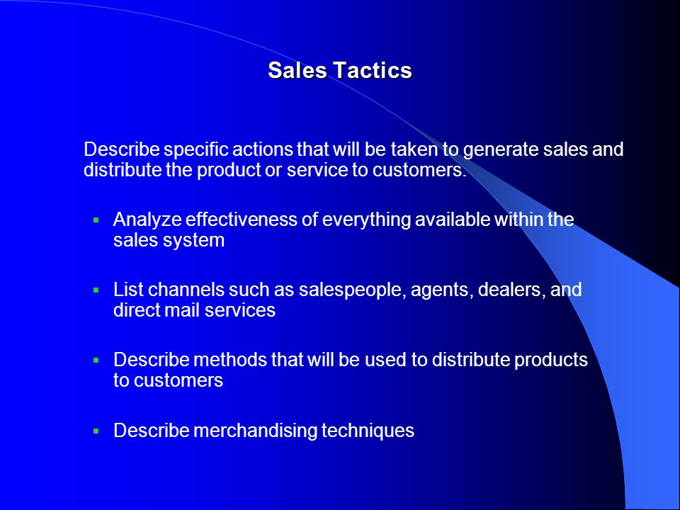 Sales Tactics Describe specific actions that will be taken to generate sales and distribute the product or service to customers.