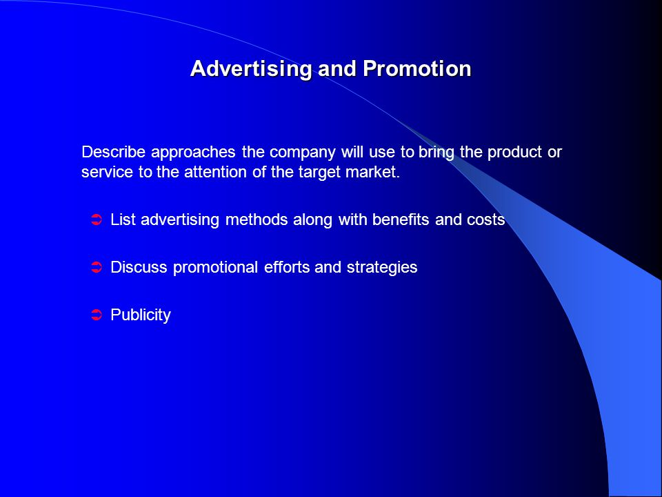 Advertising and Promotion Describe approaches the company will use to bring the product or service to the attention of the target market.