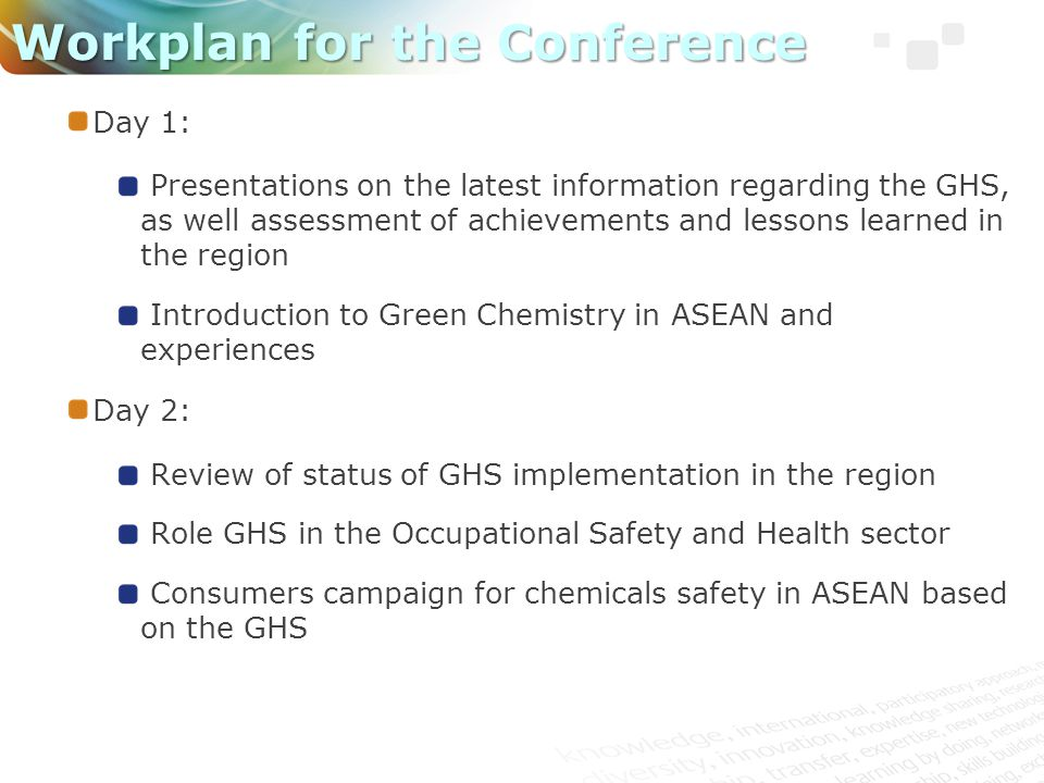 Day 1: Presentations on the latest information regarding the GHS, as well assessment of achievements and lessons learned in the region Introduction to Green Chemistry in ASEAN and experiences Day 2: Review of status of GHS implementation in the region Role GHS in the Occupational Safety and Health sector Consumers campaign for chemicals safety in ASEAN based on the GHS Workplan for the Conference