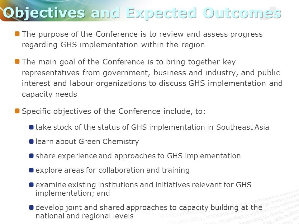 The purpose of the Conference is to review and assess progress regarding GHS implementation within the region The main goal of the Conference is to bring together key representatives from government, business and industry, and public interest and labour organizations to discuss GHS implementation and capacity needs Specific objectives of the Conference include, to: take stock of the status of GHS implementation in Southeast Asia learn about Green Chemistry share experience and approaches to GHS implementation explore areas for collaboration and training examine existing institutions and initiatives relevant for GHS implementation; and develop joint and shared approaches to capacity building at the national and regional levels Objectives and Expected Outcomes