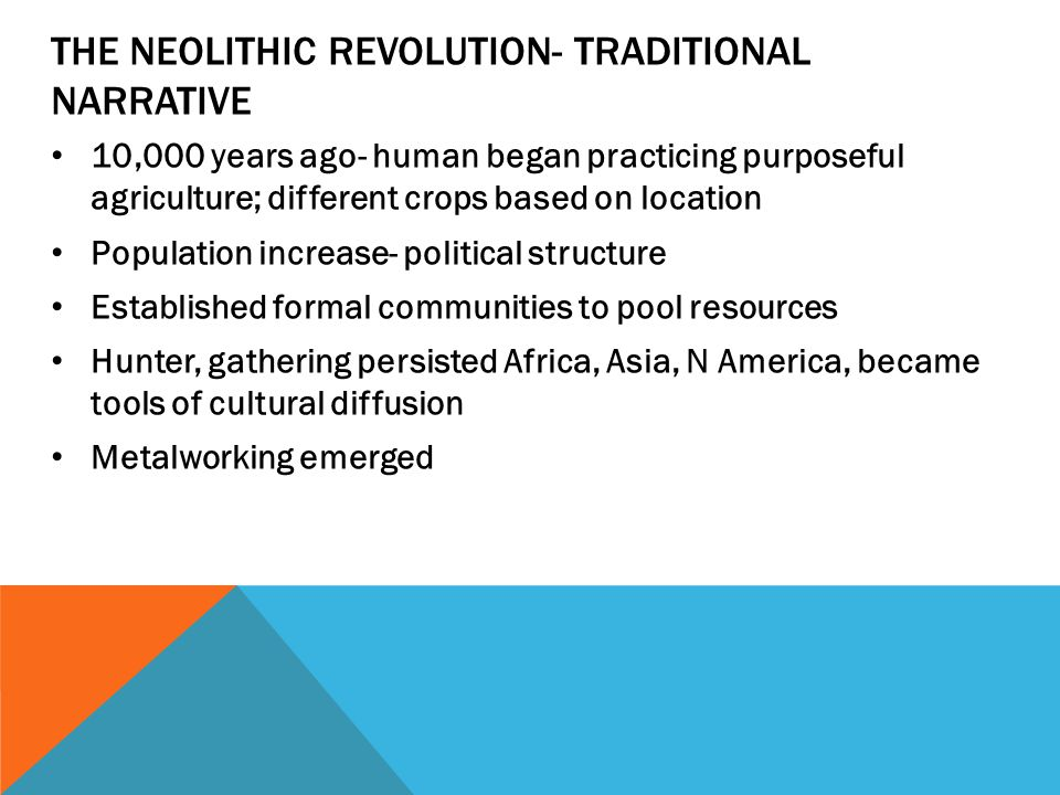 THE NEOLITHIC REVOLUTION- TRADITIONAL NARRATIVE 10,000 years ago- human began practicing purposeful agriculture; different crops based on location Population increase- political structure Established formal communities to pool resources Hunter, gathering persisted Africa, Asia, N America, became tools of cultural diffusion Metalworking emerged