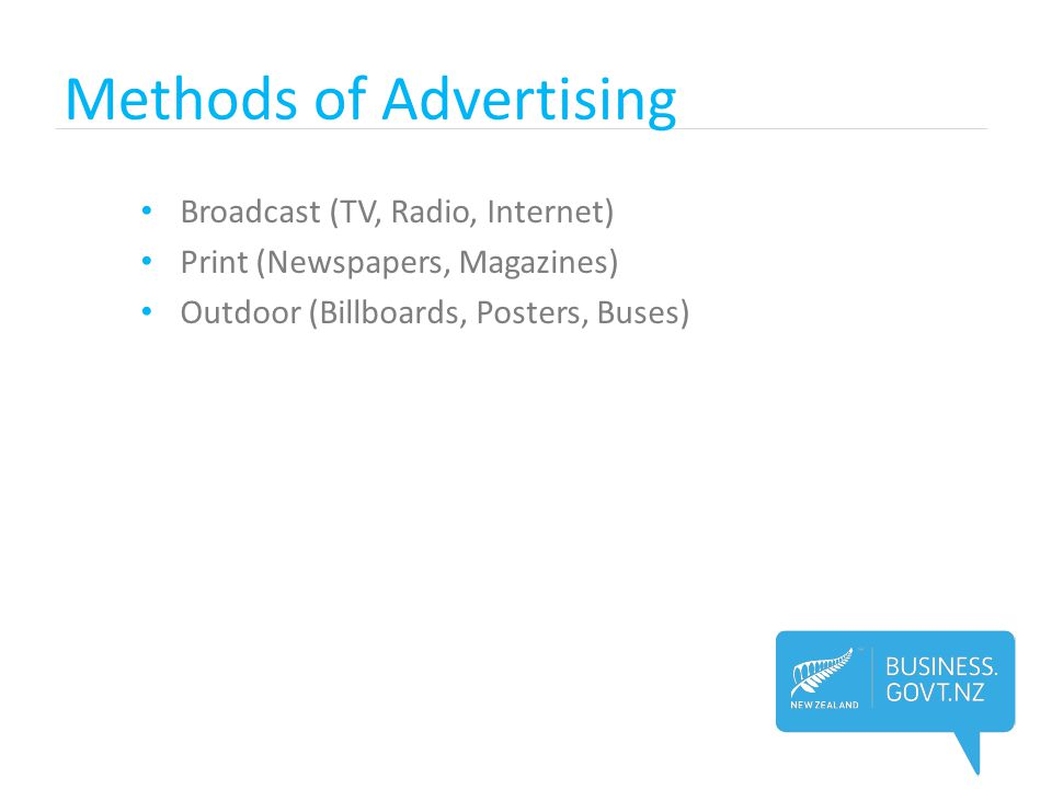 Methods of Advertising Broadcast (TV, Radio, Internet) Print (Newspapers, Magazines) Outdoor (Billboards, Posters, Buses)