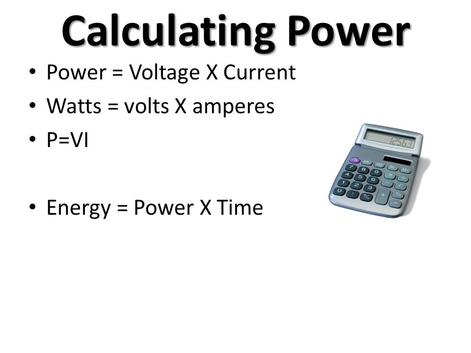 Calculating Power Power = Voltage X Current Watts = volts X amperes P=VI Energy = Power X Time